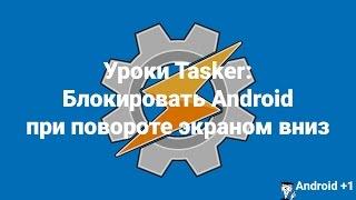Уроки Tasker: Блокировать Android при повороте экраном вниз