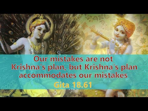 Our mistakes are not Krishna's plan, but Krishna's plan accommodates our mistakes Gita 18 61