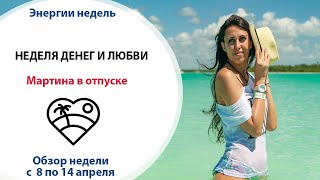 Неделя денег и любви // Неделя с 8 по 14 апреля // Мартина в отпуске