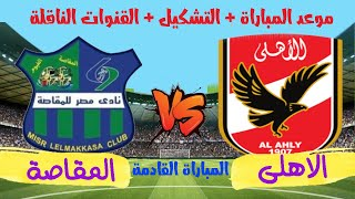 موعد مباراة الاهلي ومصر المقاصة القادمة  والقنوات الناقلة والتشكيل