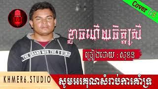 ខ្លាចហើយចិត្តស្រី ច្រៀងដោយ សុខន New Song Cover,Studio khmer6,