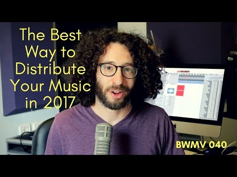 THE BEST WAY TO DISTRIBUTE YOUR MUSIC IN  2017 - BWMV 040
