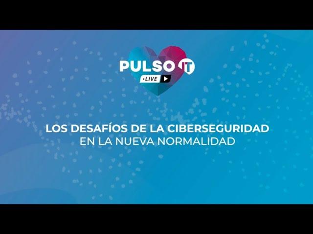 PULSO IT Talks - Los desafíos de la ciberseguridad en la nueva normalidad.