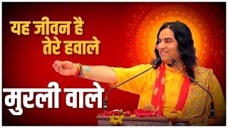 Yeh Jeevan Hai Tere Hawale Muraliya Wale || Shri Devkinandan Thakurji