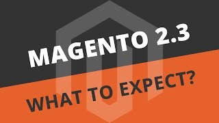 Magento 2.3 update - 16 things to expect later this year