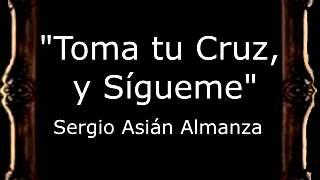 Toma tu Cruz, y Sígueme - Sergio Asián Almanza [CM]