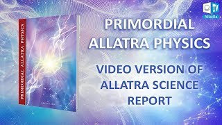 pRIMORDIAL ALLATRA PHYSICS. Video Version of Allatra Science Report