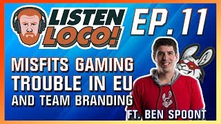 Listen Loco Ep. 11 - Misfits Gaming, Trouble in EU, and Team Branding Ft. Ben Spoont