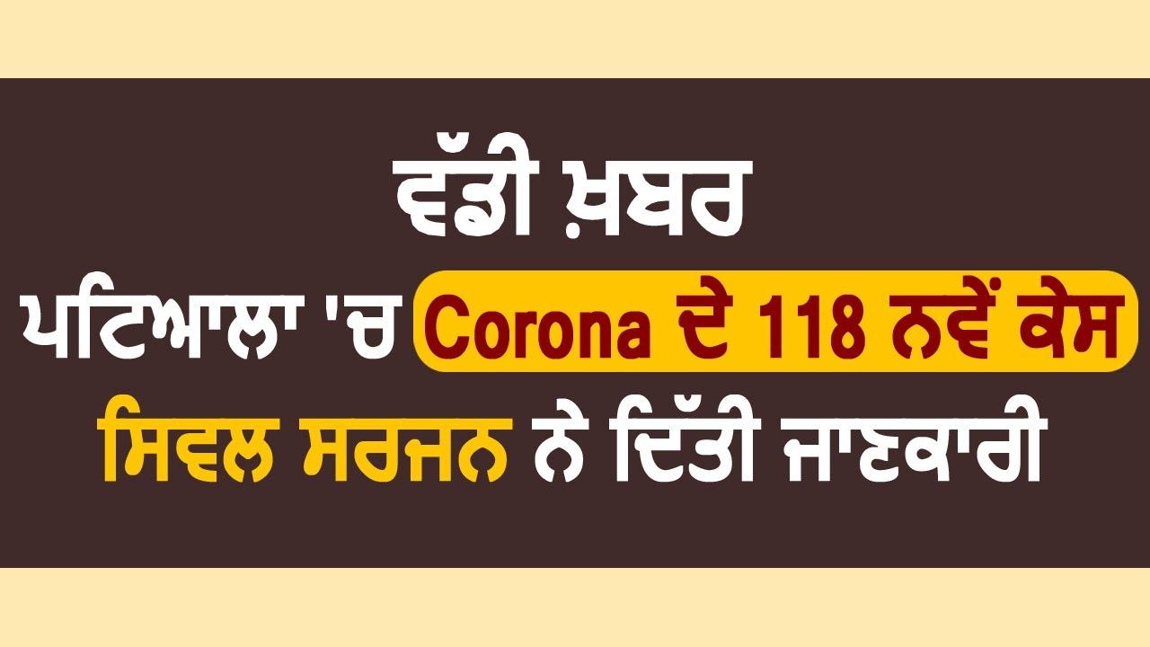 Breaking : Patiala में Corona के 118 नए केस, Civil Surgeon Dr.Harish Malhotra ने दी जानकारी