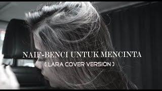Naif Benci Untuk Mencinta Cover by Lara