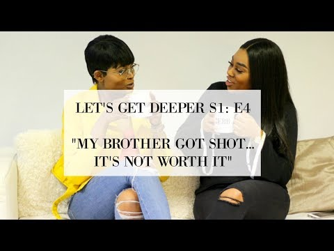 """LET'S GET DEEPER - S1: E4 """"MY BROTHER GOT SHOT... IT'S NOT WORTH IT"""" 