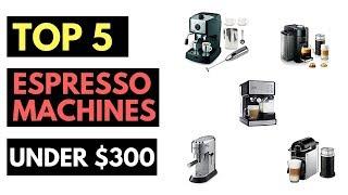 Top 5 Best Espresso Machines Under $300 (2018)