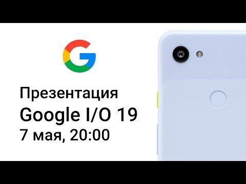 Презентация Google I/O 2019. Google Pixel 3a, Google Pixel 3a XL, Google Home, Google Assistant