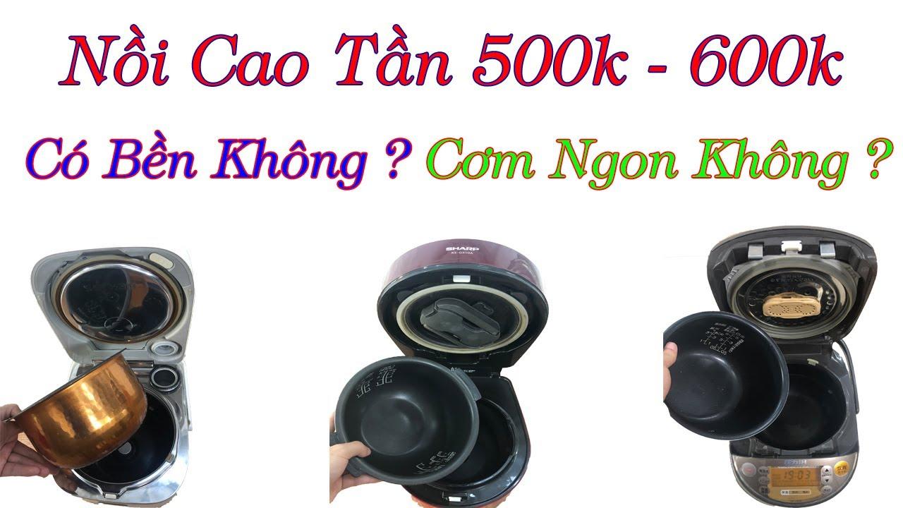 Nồi cơm cao tần 500-600k dùng có ok không, bền không cơm ngon không ? -0968632166