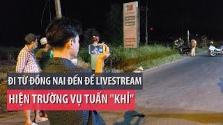 Đi từ Đồng Nai để live stream vụ Tuấn 'khỉ' bị tiêu diệt - PLO
