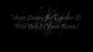Major Lazer - Be Together (feat. Wild Belle) (Vanic Remix) [Lyric Video]