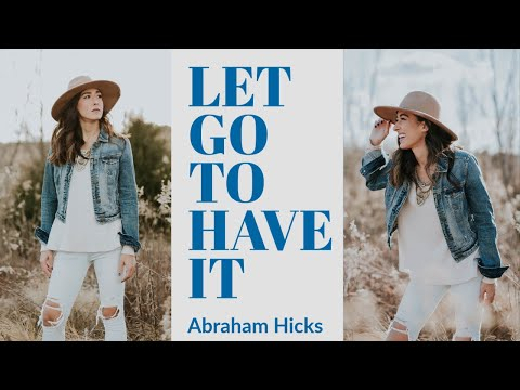Abraham Hicks ~ Let Go To Have It