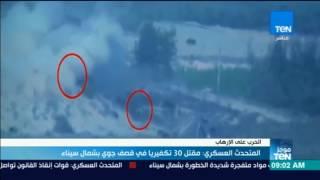 موجز TeN - المتحدث العسكري: مقتل 30 تكفيريا في قصف جوي بشمال سيناء