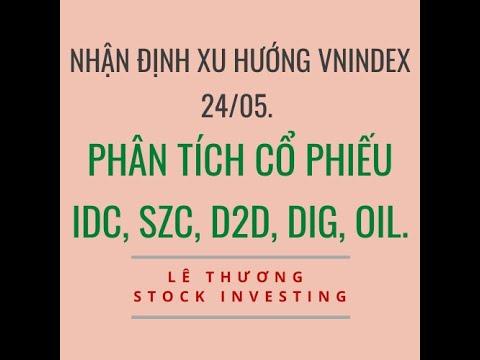 V021: Nhận định xu hướng VnIndex 24/05. Phân tích cổ phiếu IDC, SZC, D2D,  DIG,  OIL.