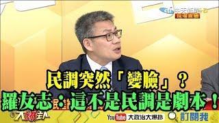 【精彩】民調突然「變臉」? 羅友志:這不是民調是劇本!