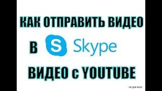 Как переслать видео по скайпу.Как отправить видео с ютуба по скайпу.
