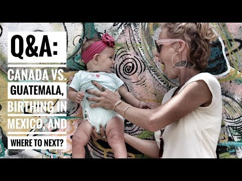 Q&A   CANADA VS GUATEMALA, BIRTHING IN MEXICO AND WHERE TO NEXT?