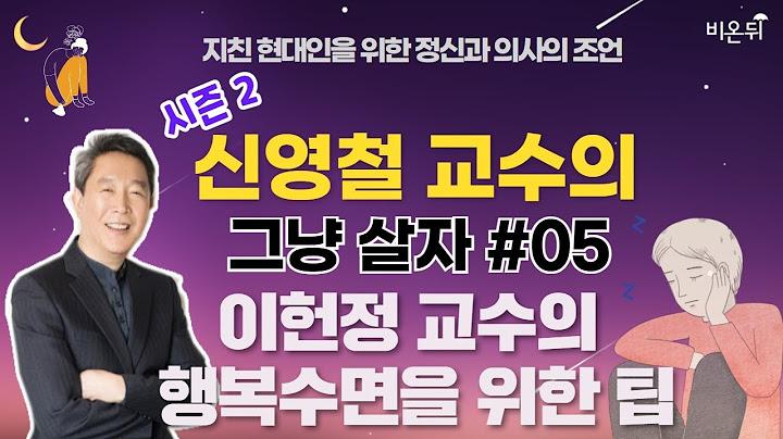 [신영철 교수의 그냥살자] 시즌2 #05 이헌정 교수의 행복수면을 위한 팁(강북삼성병원 신영철 교수)