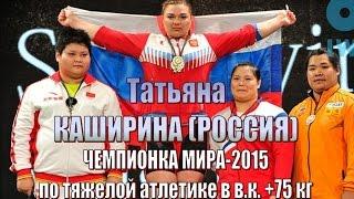 Татьяна Каширина (РФ) - Чемпион мира-2015 тяжелая атлетика / Weightlifting worlds champion