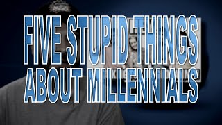 Five Stupid Things About Millennials
