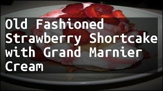 Recipe Old Fashioned Strawberry Shortcake with Grand Marnier Cream