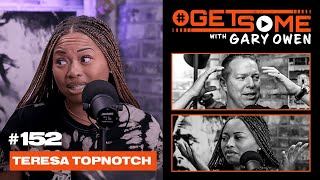 Teresa Topnotch | #GetSome Ep. 152 with Gary Owen