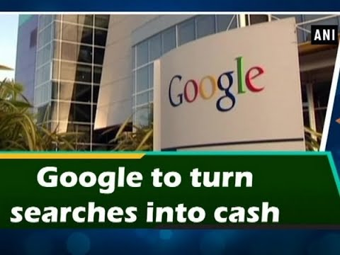 Google to turn searches into cash - ANI News
