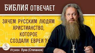 Почему русские люди должны следовать христианству, которое создали евреи ?  Игумен Лука (Степанов)