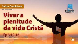 Viver a plenitude da vida Cristã   Fp 3:12-16
