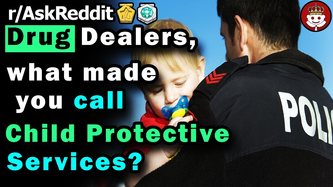 DRUG DEALERS, what made you call CHILD PROTECTIVE SERVICES