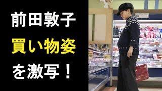 【衝撃】前田敦子がスーパーでの買い物姿を激写!ママになる準備は万全か!?