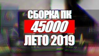 ТОП СБОРКА ПК ЗА 45000 ДЛЯ ИГР СТРИМОВ И МОНТАЖА ЛЕТО 2019
