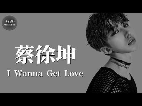 蔡徐坤 - I Wanna Get Love「對你已無法抗拒」動態歌詞版