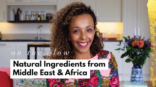 My Top Natural Ingredients from the Middle East & Africa | On The Glow #SheConnects