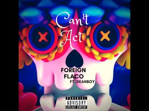 Can't Act - Foreign Flaco ft. DeanBoy