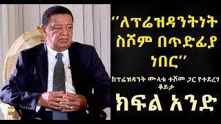 PART 1: Talk With President Mulatu Teshome - ቆይታ ከፕሬዝደንት ሙላቱ ተሾመ ጋር