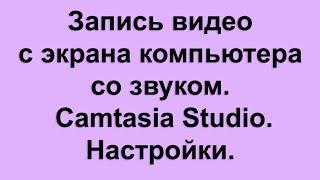Запись видео с экрана компьютера со звуком с помощью Camtasia Studio. Настройки.