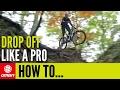 How To Ride Drop Offs Like A Pro | Mountain Bike Skills