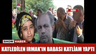 Katledilen Irmak'ın babası katliam yaptı