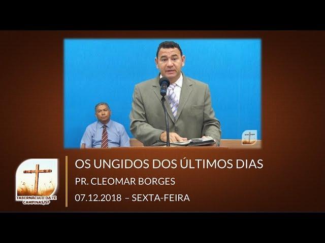 07/12/2018 | Sexta | Os Ungidos Dos Últimos Dias - Pr. Cleomar Borges | Campinas/SP