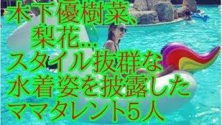 木下優樹菜、梨花 スタイル抜群な水着姿を披露したママタレント5人 辻希...