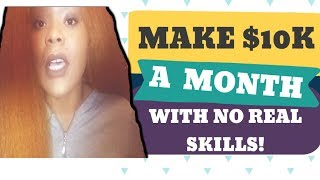 make 10k per month - how to make $10,000/month with the skills you have right now or no experience!