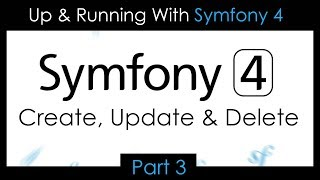 Up & Running With Symfony 4 - Part 3: Create, Update & Delete