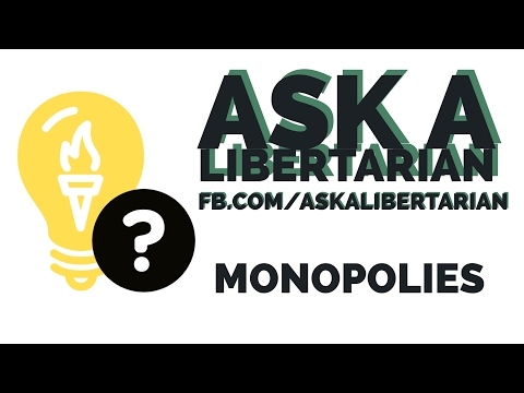 Ask a Libertarian: The Libertarian view on Monopolies