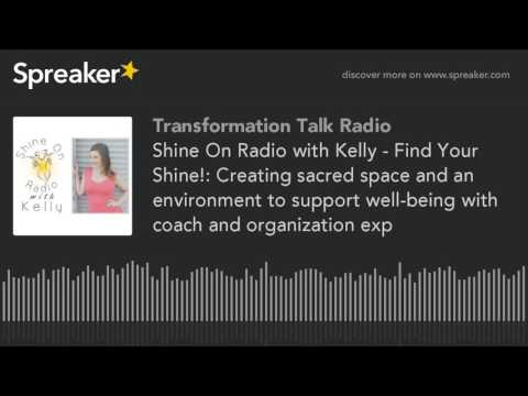 Shine On Radio with Kelly - Find Your Shine!: Creating sacred space and an environment to support we